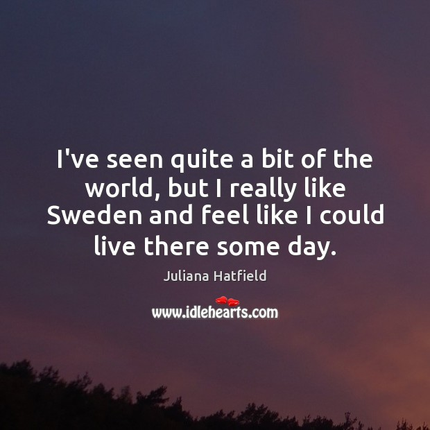 I've seen quite a bit of the world, but I really like Juliana Hatfield Picture Quote