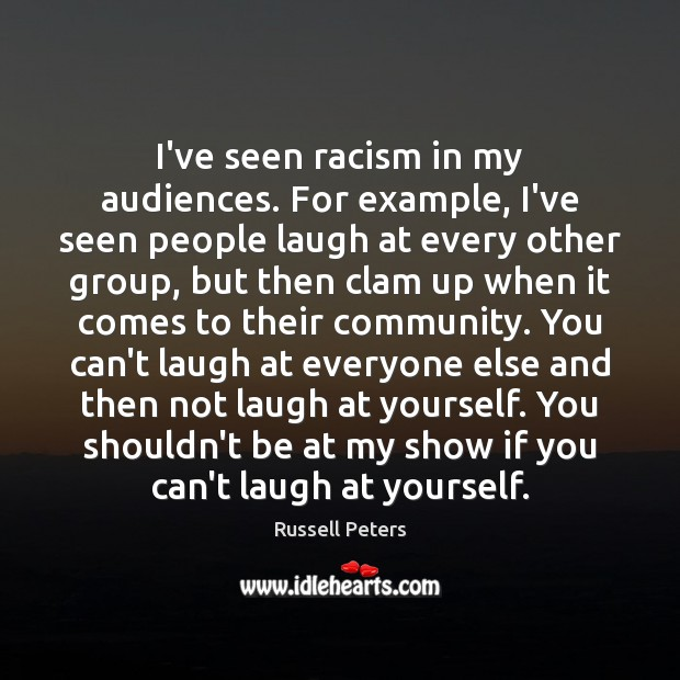 I've seen racism in my audiences. For example, I've seen people laugh Image