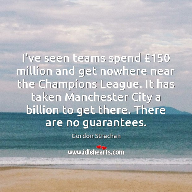 I've seen teams spend £150 million and get nowhere near the Champions League. Gordon Strachan Picture Quote