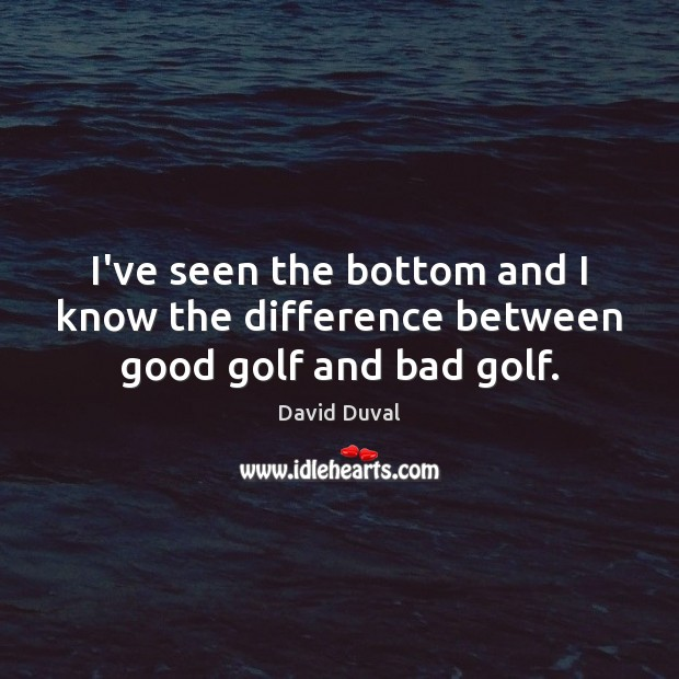 I've seen the bottom and I know the difference between good golf and bad golf. David Duval Picture Quote