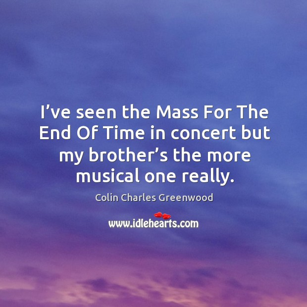 I've seen the mass for the end of time in concert but my brother's the more musical one really. Colin Charles Greenwood Picture Quote