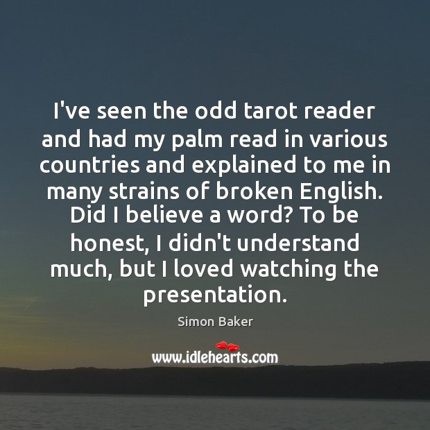 I've seen the odd tarot reader and had my palm read in Simon Baker Picture Quote