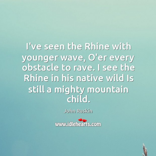 Image, I've seen the Rhine with younger wave, O'er every obstacle to rave.