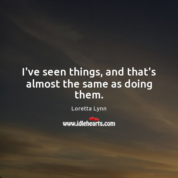 I've seen things, and that's almost the same as doing them. Loretta Lynn Picture Quote