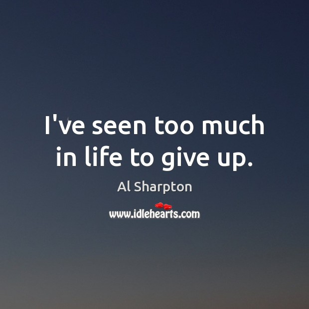I've seen too much in life to give up. Al Sharpton Picture Quote