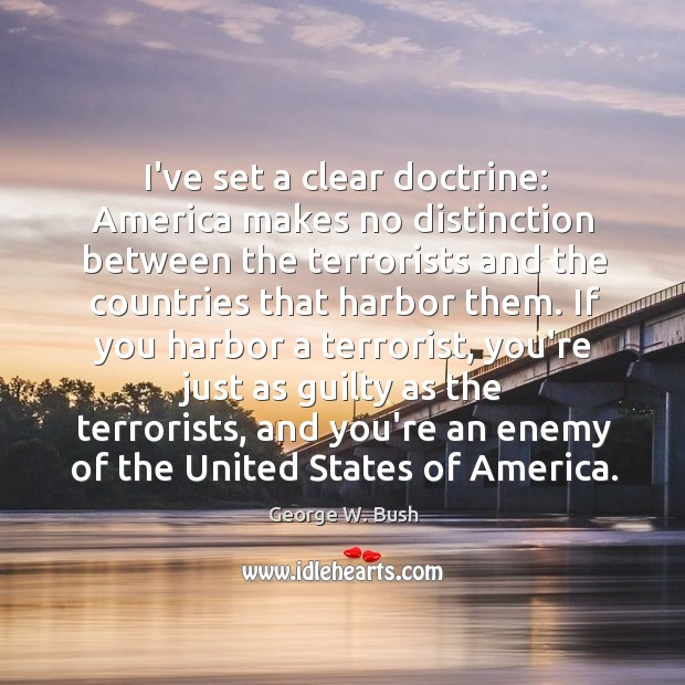 I've set a clear doctrine: America makes no distinction between the terrorists Image