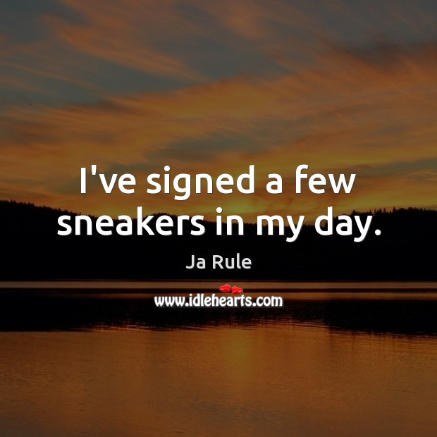 I've signed a few sneakers in my day. Ja Rule Picture Quote