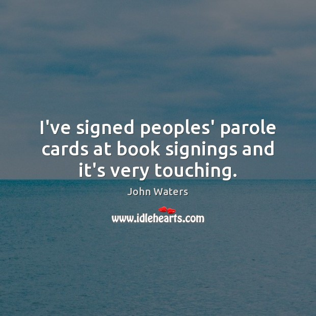 I've signed peoples' parole cards at book signings and it's very touching. Image