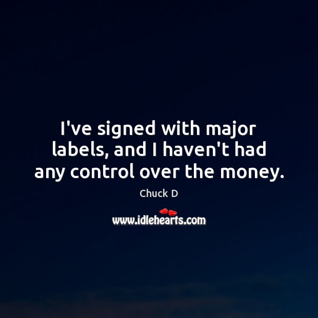 Chuck D Picture Quote image saying: I've signed with major labels, and I haven't had any control over the money.