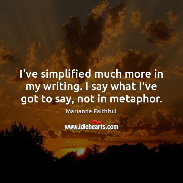 I've simplified much more in my writing. I say what I've got to say, not in metaphor. Marianne Faithfull Picture Quote