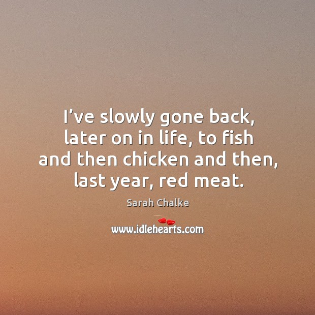 I've slowly gone back, later on in life, to fish and then chicken and then, last year, red meat. Image