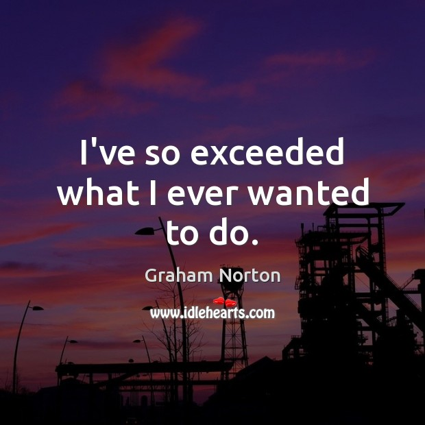 I've so exceeded what I ever wanted to do. Graham Norton Picture Quote