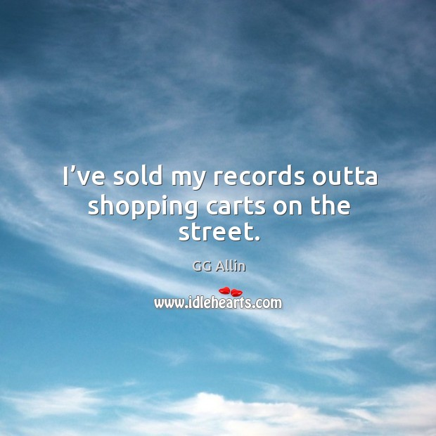 I've sold my records outta shopping carts on the street. Image