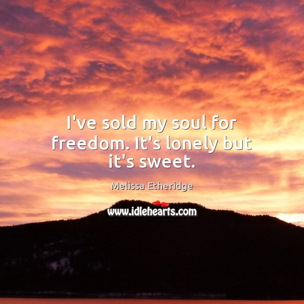 I've sold my soul for freedom. It's lonely but it's sweet. Melissa Etheridge Picture Quote