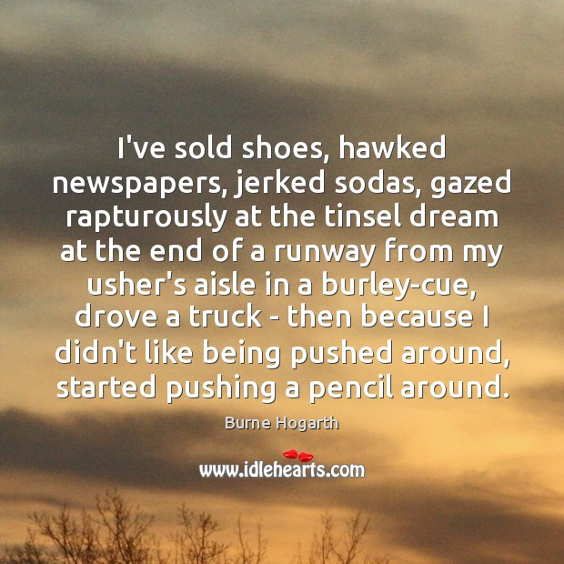 I've sold shoes, hawked newspapers, jerked sodas, gazed rapturously at the tinsel Burne Hogarth Picture Quote