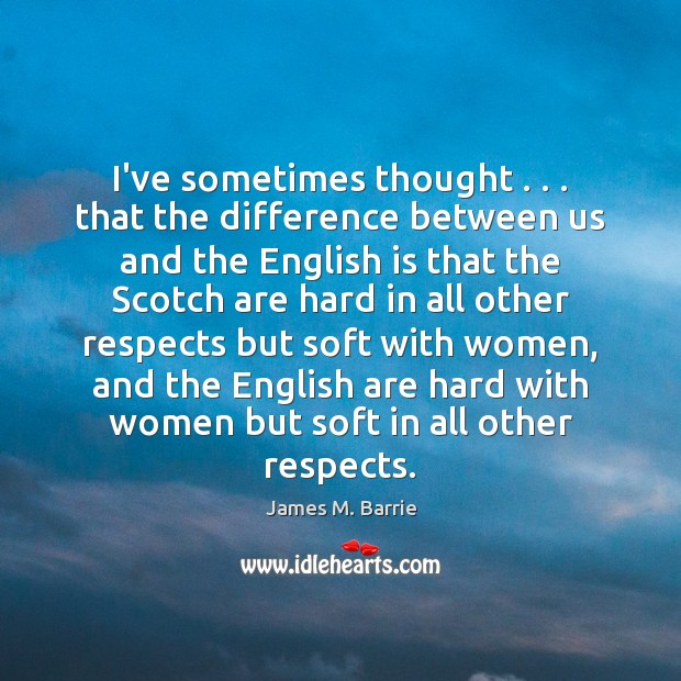 I've sometimes thought . . . that the difference between us and the English is James M. Barrie Picture Quote