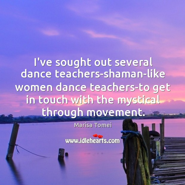 I've sought out several dance teachers-shaman-like women dance teachers-to get in touch Marisa Tomei Picture Quote