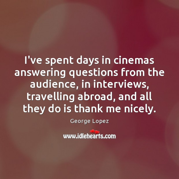 I've spent days in cinemas answering questions from the audience, in interviews, Travel Quotes Image