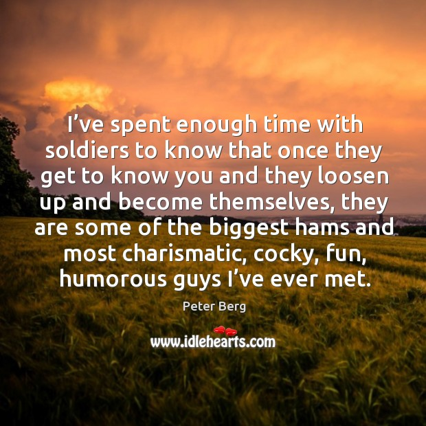 I've spent enough time with soldiers to know that once they get to know you and they Peter Berg Picture Quote