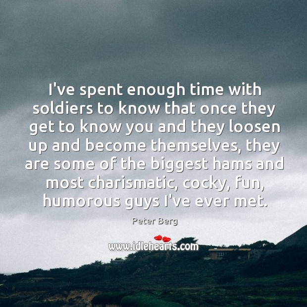 I've spent enough time with soldiers to know that once they get Peter Berg Picture Quote