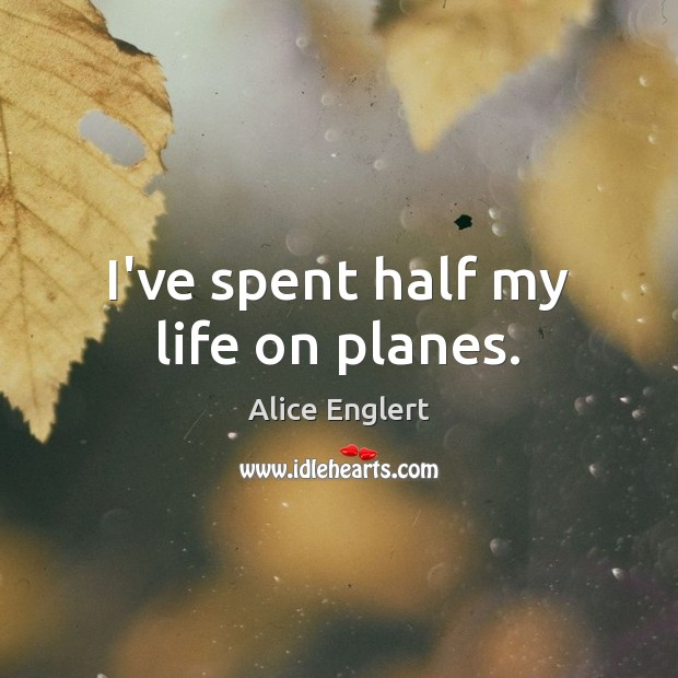 Image, I've spent half my life on planes.