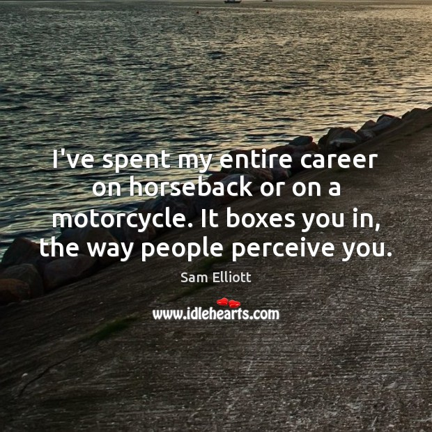 Image, I've spent my entire career on horseback or on a motorcycle. It