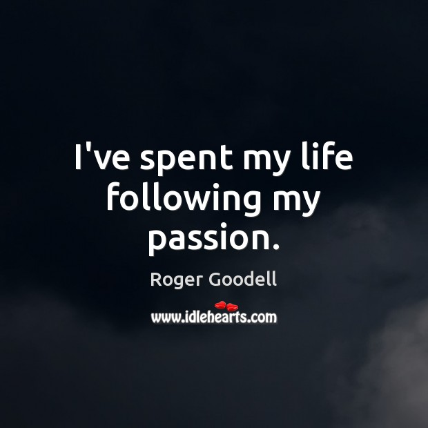 I've spent my life following my passion. Passion Quotes Image