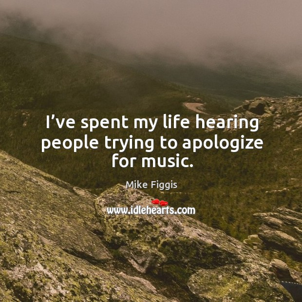 I've spent my life hearing people trying to apologize for music. Mike Figgis Picture Quote