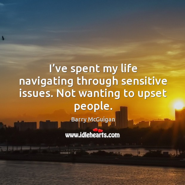 Image, I've spent my life navigating through sensitive issues. Not wanting to upset people.