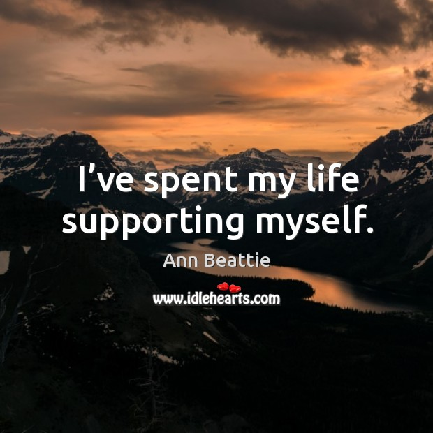 I've spent my life supporting myself. Ann Beattie Picture Quote