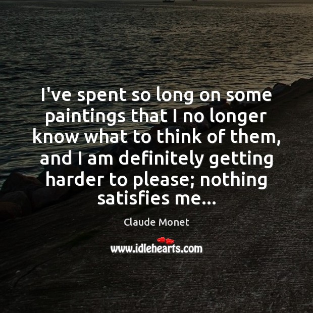I've spent so long on some paintings that I no longer know Claude Monet Picture Quote