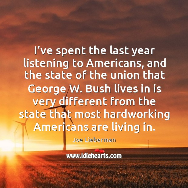 I've spent the last year listening to americans, and the state of the union that george w. Bush lives Joe Lieberman Picture Quote