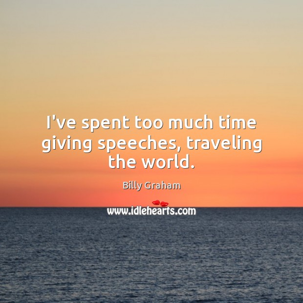 I've spent too much time giving speeches, traveling the world. Billy Graham Picture Quote