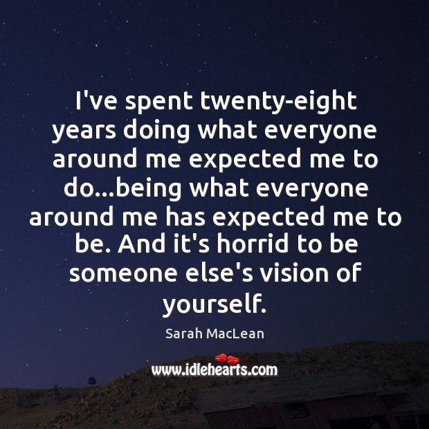 I've spent twenty-eight years doing what everyone around me expected me to Sarah MacLean Picture Quote