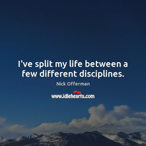 I've split my life between a few different disciplines. Nick Offerman Picture Quote