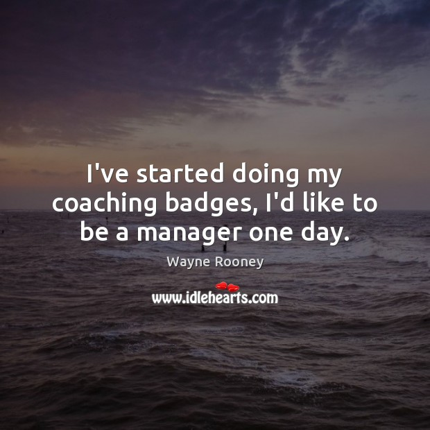 I've started doing my coaching badges, I'd like to be a manager one day. Wayne Rooney Picture Quote