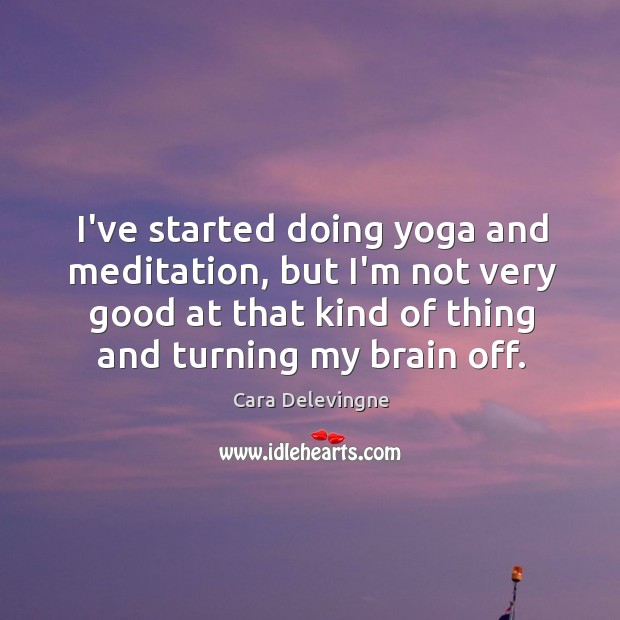 I've started doing yoga and meditation, but I'm not very good at Image