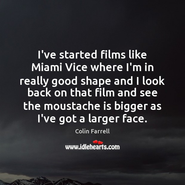 I've started films like Miami Vice where I'm in really good shape Colin Farrell Picture Quote