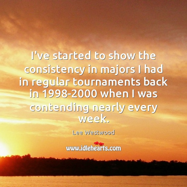 I've started to show the consistency in majors I had in regular Lee Westwood Picture Quote