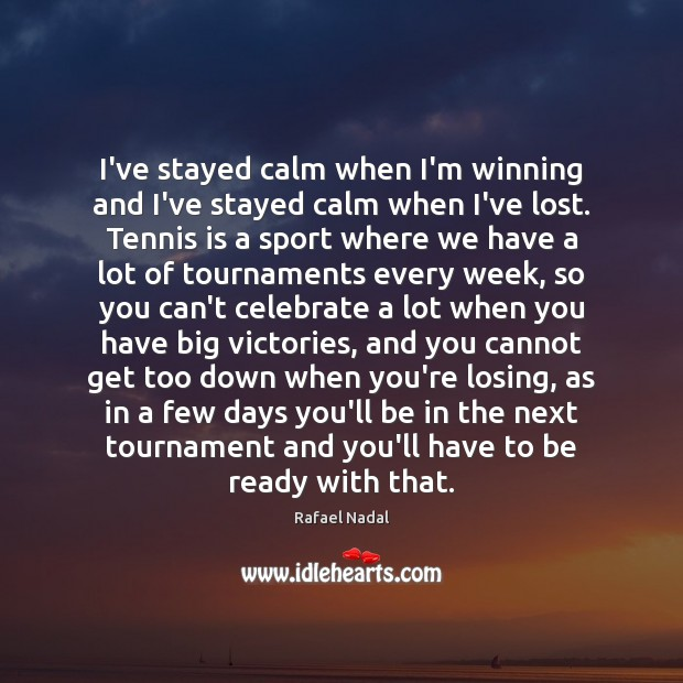 I've stayed calm when I'm winning and I've stayed calm when I've Rafael Nadal Picture Quote