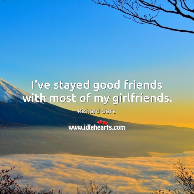 I've stayed good friends with most of my girlfriends. Richard Gere Picture Quote