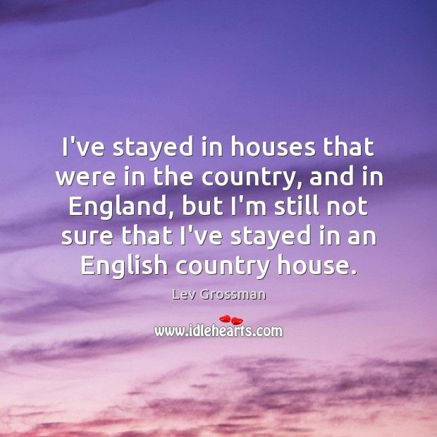 I've stayed in houses that were in the country, and in England, Lev Grossman Picture Quote