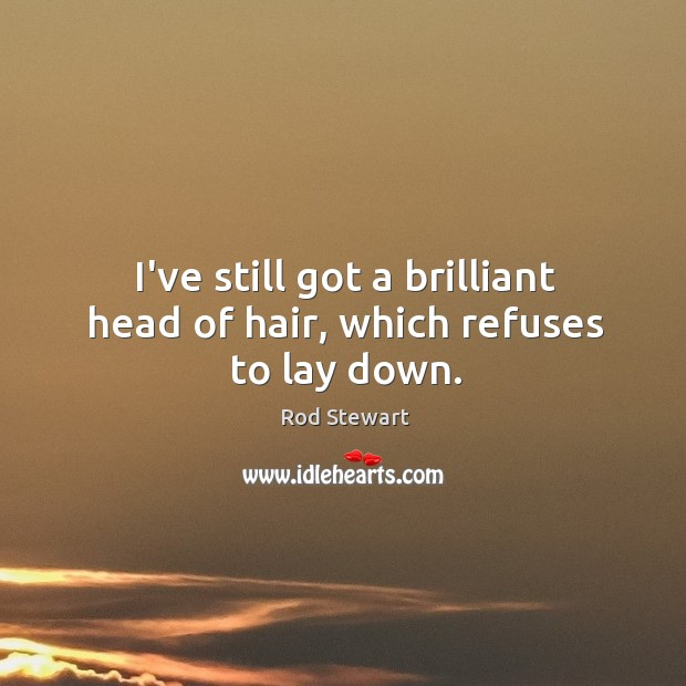 I've still got a brilliant head of hair, which refuses to lay down. Image
