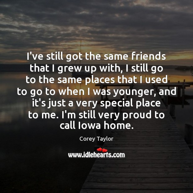 I've still got the same friends that I grew up with, I Corey Taylor Picture Quote