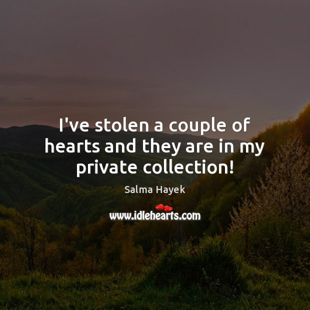 I've stolen a couple of hearts and they are in my private collection! Salma Hayek Picture Quote