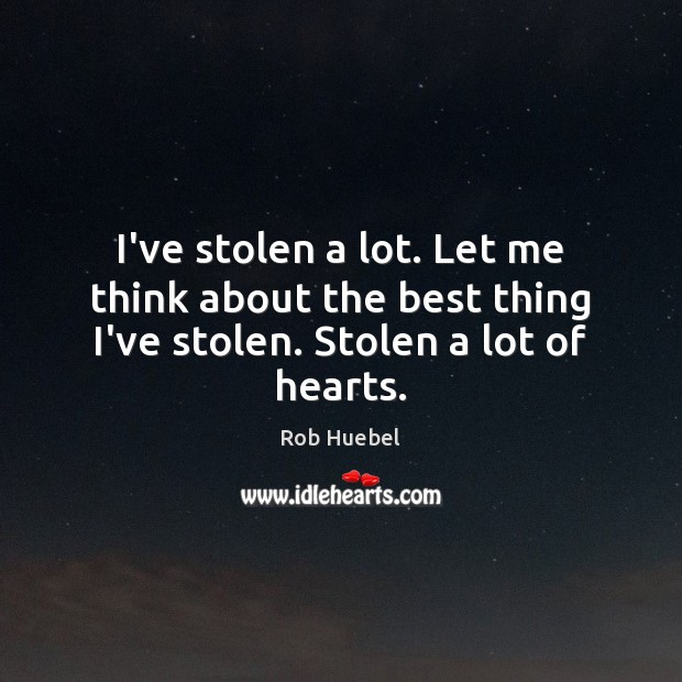 I've stolen a lot. Let me think about the best thing I've stolen. Stolen a lot of hearts. Rob Huebel Picture Quote