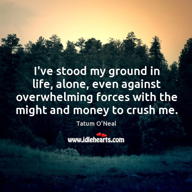 I've stood my ground in life, alone, even against overwhelming forces with Tatum O'Neal Picture Quote