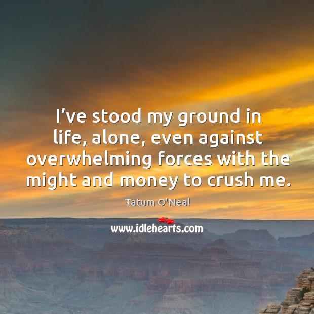 I've stood my ground in life, alone, even against overwhelming forces with the might and money to crush me. Tatum O'Neal Picture Quote