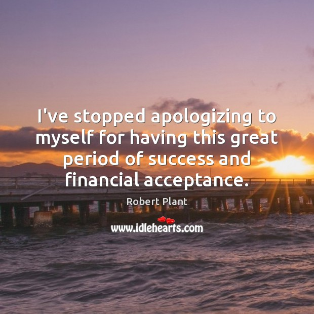 Robert Plant Picture Quote image saying: I've stopped apologizing to myself for having this great period of success