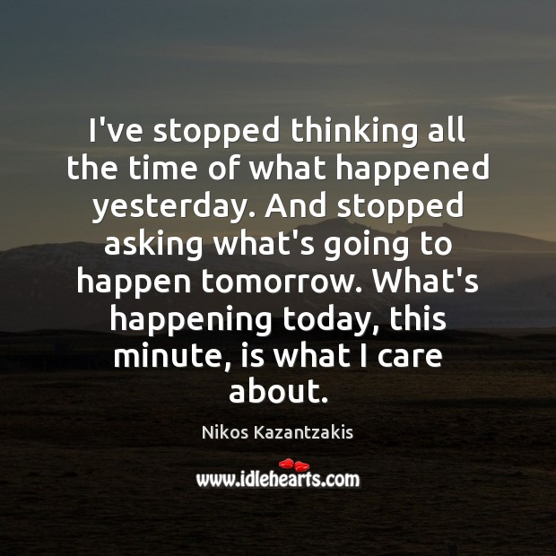 Image, I've stopped thinking all the time of what happened yesterday. And stopped